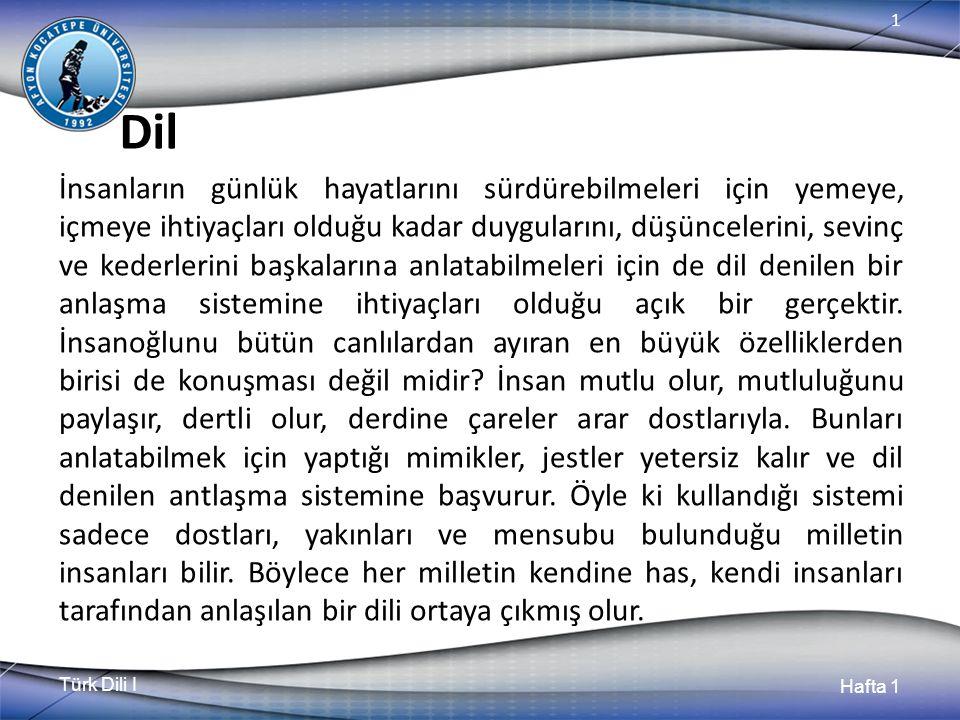Türk Dili I Hafta 1 1 Dil İnsanların günlük hayatlarını sürdürebilmeleri için yemeye, içmeye ihtiyaçları olduğu kadar duygularını, düşüncelerini, sevinç ve kederlerini başkalarına anlatabilmeleri için de dil denilen bir anlaşma sistemine ihtiyaçları olduğu açık bir gerçektir.