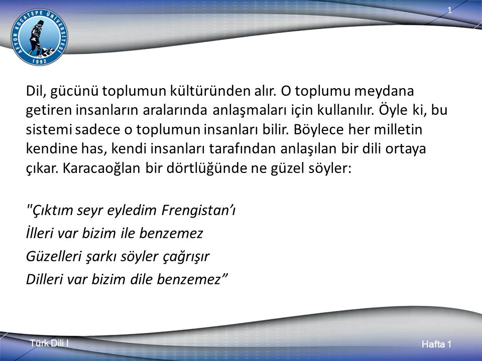 Türk Dili I Hafta 1 1 Bölüm (Hafta) Özeti Dil birliği bozulmuş ve geçmişiyle irtibatı kesilmiş nesiller, kendilerini devrinin ve geçmişinin eserleriyle besleyerek kültürlü birer kişi olamazlar.