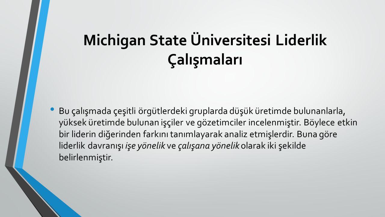 Michigan State Üniversitesi Liderlik Çalışmaları Bu çalışmada çeşitli örgütlerdeki gruplarda düşük üretimde bulunanlarla, yüksek üretimde bulunan işçiler ve gözetimciler incelenmiştir.