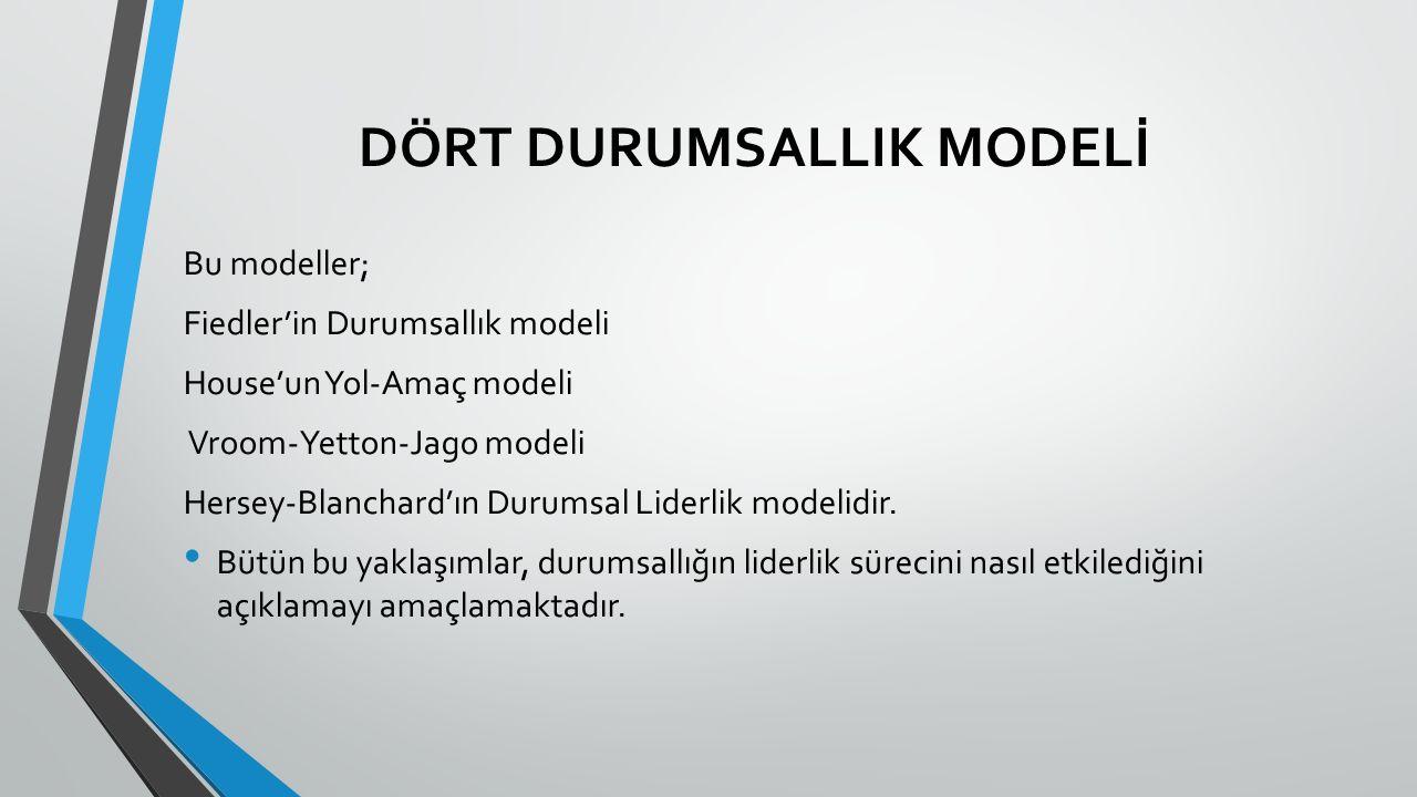 DÖRT DURUMSALLIK MODELİ Bu modeller; Fiedler'in Durumsallık modeli House'un Yol-Amaç modeli Vroom-Yetton-Jago modeli Hersey-Blanchard'ın Durumsal Liderlik modelidir.