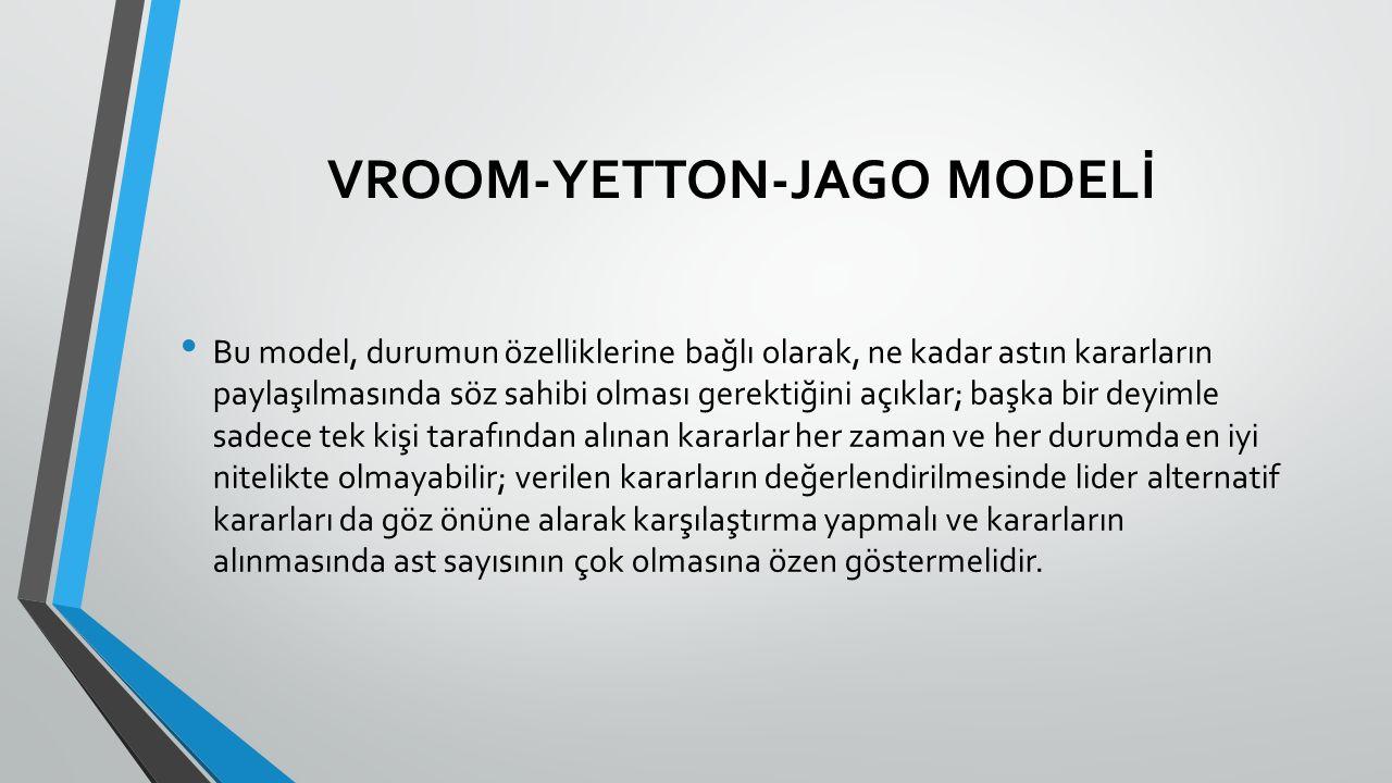 VROOM-YETTON-JAGO MODELİ Bu model, durumun özelliklerine bağlı olarak, ne kadar astın kararların paylaşılmasında söz sahibi olması gerektiğini açıklar; başka bir deyimle sadece tek kişi tarafından alınan kararlar her zaman ve her durumda en iyi nitelikte olmayabilir; verilen kararların değerlendirilmesinde lider alternatif kararları da göz önüne alarak karşılaştırma yapmalı ve kararların alınmasında ast sayısının çok olmasına özen göstermelidir.