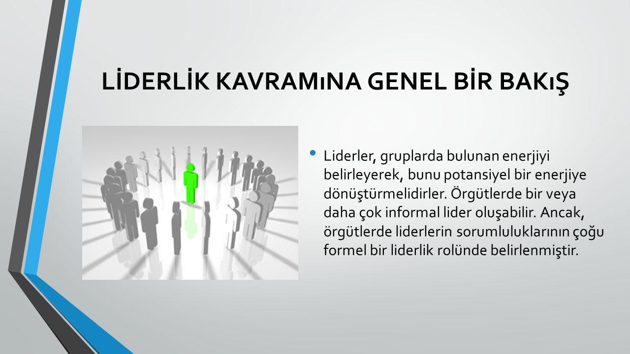 LİDERLİK KAVRAMıNA GENEL BİR BAKıŞ Liderler, gruplarda bulunan enerjiyi belirleyerek, bunu potansiyel bir enerjiye dönüştürmelidirler.