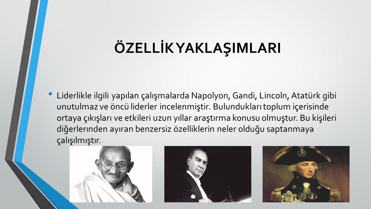 ÖZELLİK YAKLAŞIMLARI Liderlikle ilgili yapılan çalışmalarda Napolyon, Gandi, Lincoln, Atatürk gibi unutulmaz ve öncü liderler incelenmiştir. Bulundukl