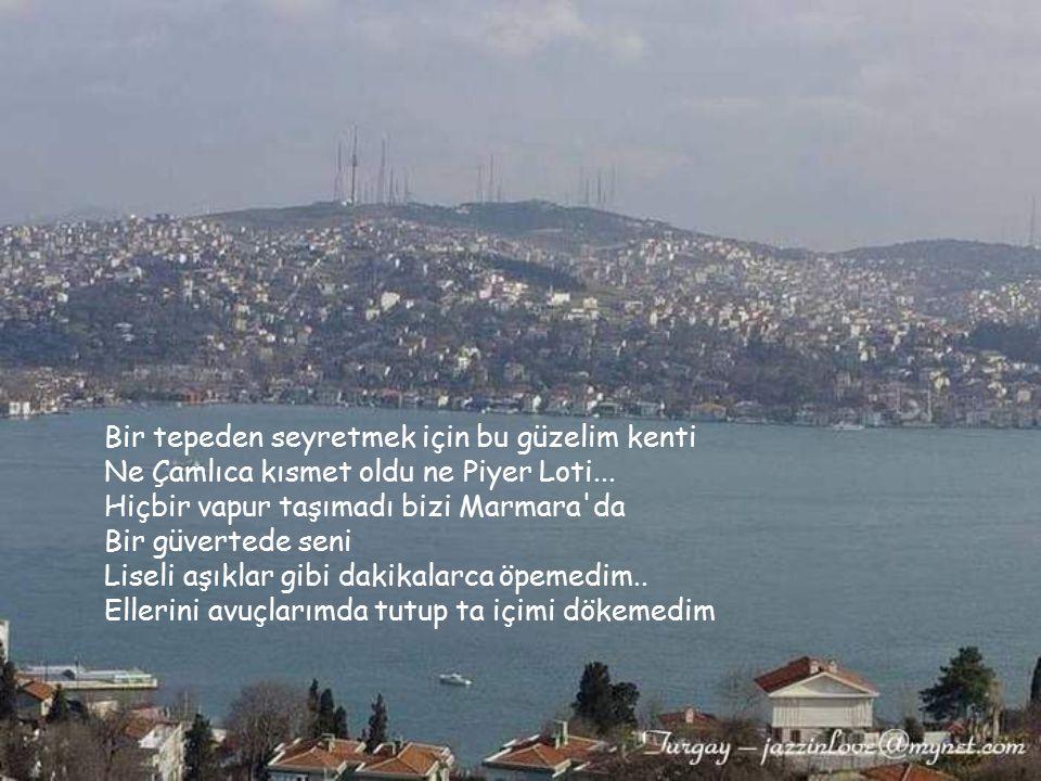 Seninle hiç İstanbul'da olamadık Göremedi İstanbul ikimizi... Ne Emirgan'da bir semaver tüketebildik Ne Aşiyan'da hüzün...