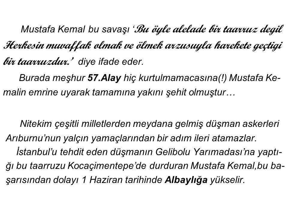 Mustafa Kemal bu savaşı ' Bu öyle alelade bir taarruz degil Herkesin muvaffak olmak ve ölmek arzusuyla harekete geçtigi bir taarruzdur.' diye ifade eder.