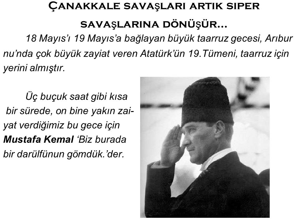 Çanakkale sava ş ları artık siper sava ş larına dönü ş ür… 18 Mayıs'ı 19 Mayıs'a bağlayan büyük taarruz gecesi, Arıbur nu'nda çok büyük zayiat veren Atatürk'ün 19.Tümeni, taarruz için yerini almıştır.