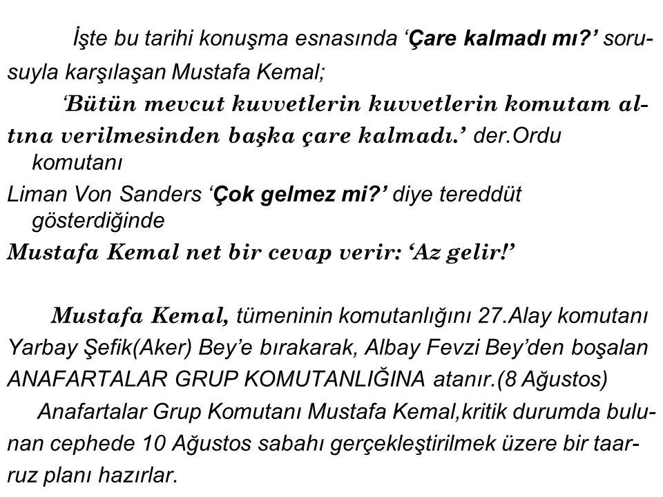 İşte bu tarihi konuşma esnasında 'Çare kalmadı mı?' soru- suyla karşılaşan Mustafa Kemal; ' Bütün mevcut kuvvetlerin kuvvetlerin komutam al- tına verilmesinden başka çare kalmadı.' der.Ordu komutanı Liman Von Sanders 'Çok gelmez mi?' diye tereddüt gösterdiğinde Mustafa Kemal net bir cevap verir: 'Az gelir!' Mustafa Kemal, tümeninin komutanlığını 27.Alay komutanı Yarbay Şefik(Aker) Bey'e bırakarak, Albay Fevzi Bey'den boşalan ANAFARTALAR GRUP KOMUTANLIĞINA atanır.(8 Ağustos) Anafartalar Grup Komutanı Mustafa Kemal,kritik durumda bulu- nan cephede 10 Ağustos sabahı gerçekleştirilmek üzere bir taar- ruz planı hazırlar.