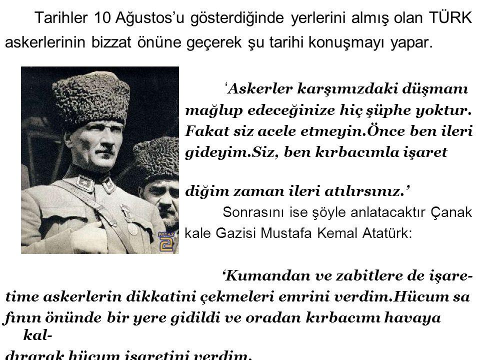 Tarihler 10 Ağustos'u gösterdiğinde yerlerini almış olan TÜRK askerlerinin bizzat önüne geçerek şu tarihi konuşmayı yapar.