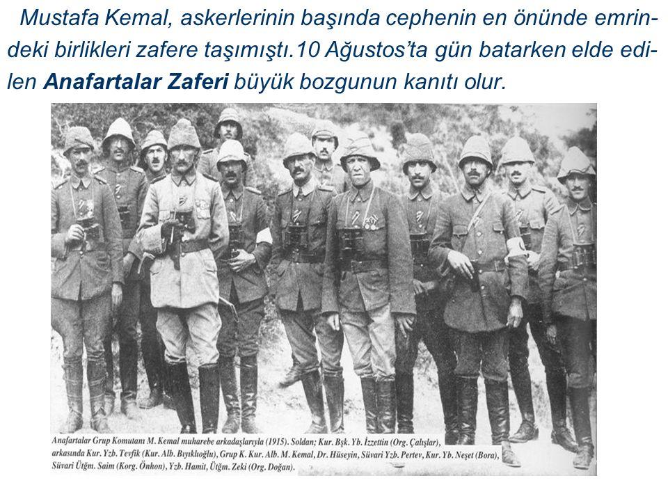 Mustafa Kemal, askerlerinin başında cephenin en önünde emrin- deki birlikleri zafere taşımıştı.10 Ağustos'ta gün batarken elde edi- len Anafartalar Zaferi büyük bozgunun kanıtı olur.
