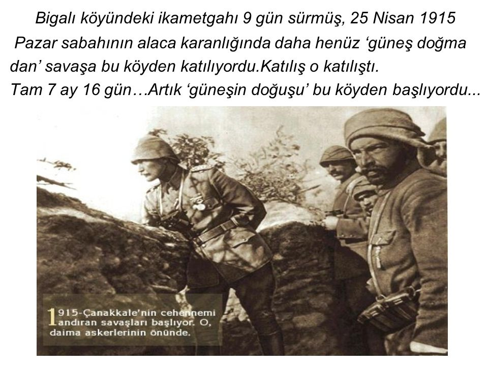 Bigalı köyündeki ikametgahı 9 gün sürmüş, 25 Nisan 1915 Pazar sabahının alaca karanlığında daha henüz 'güneş doğma dan' savaşa bu köyden katılıyordu.Katılış o katılıştı.