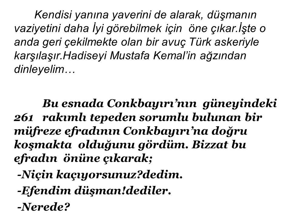 Kendisi yanına yaverini de alarak, düşmanın vaziyetini daha İyi görebilmek için öne çıkar.İşte o anda geri çekilmekte olan bir avuç Türk askeriyle karşılaşır.Hadiseyi Mustafa Kemal'in ağzından dinleyelim… Bu esnada Conkbayırı'nın güneyindeki 261 rakımlı tepeden sorumlu bulunan bir müfreze efradının Conkbayırı'na doğru koşmakta olduğunu gördüm.