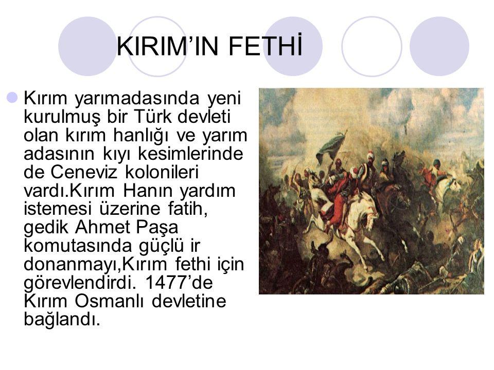 KIRIM'IN FETHİ Kırım yarımadasında yeni kurulmuş bir Türk devleti olan kırım hanlığı ve yarım adasının kıyı kesimlerinde de Ceneviz kolonileri vardı.Kırım Hanın yardım istemesi üzerine fatih, gedik Ahmet Paşa komutasında güçlü ir donanmayı,Kırım fethi için görevlendirdi.