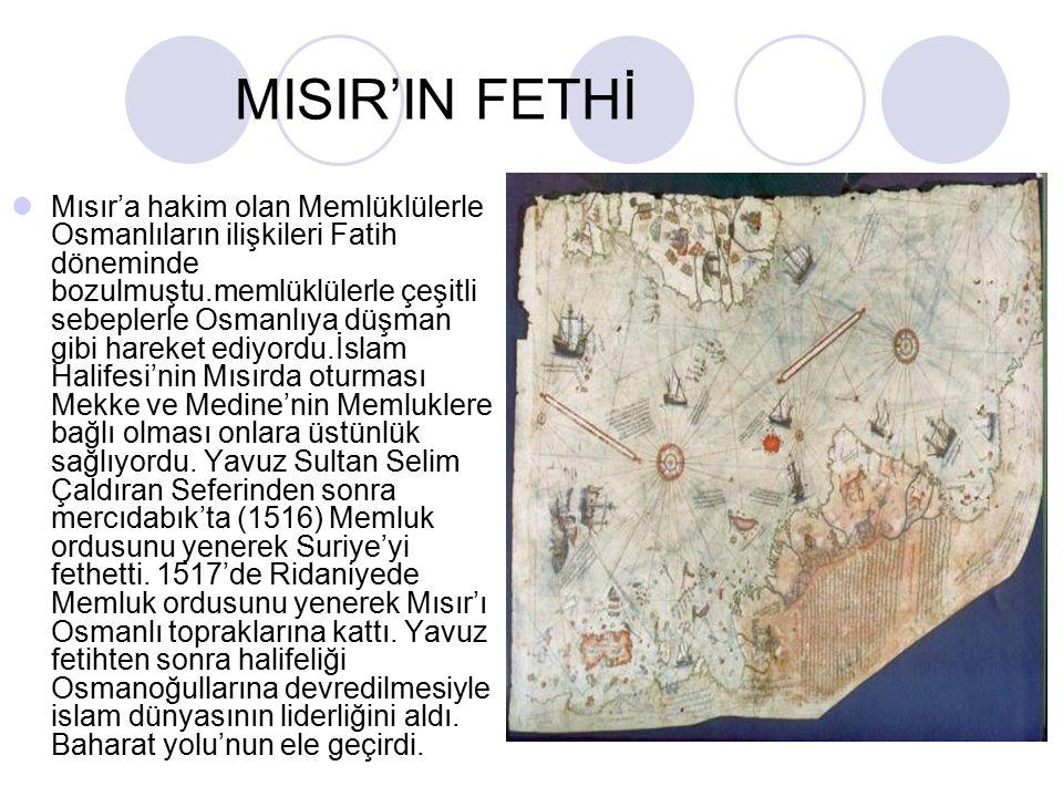 MISIR'IN FETHİ Mısır'a hakim olan Memlüklülerle Osmanlıların ilişkileri Fatih döneminde bozulmuştu.memlüklülerle çeşitli sebeplerle Osmanlıya düşman gibi hareket ediyordu.İslam Halifesi'nin Mısırda oturması Mekke ve Medine'nin Memluklere bağlı olması onlara üstünlük sağlıyordu.