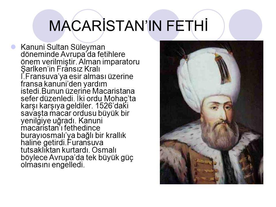 MACARİSTAN'IN FETHİ Kanuni Sultan Süleyman döneminde Avrupa'da fetihlere önem verilmiştir.
