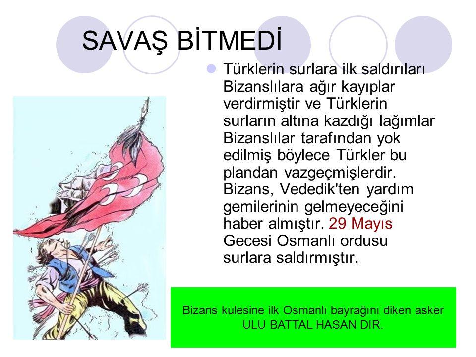 SAVAŞ BİTMEDİ Türklerin surlara ilk saldırıları Bizanslılara ağır kayıplar verdirmiştir ve Türklerin surların altına kazdığı lağımlar Bizanslılar tarafından yok edilmiş böylece Türkler bu plandan vazgeçmişlerdir.