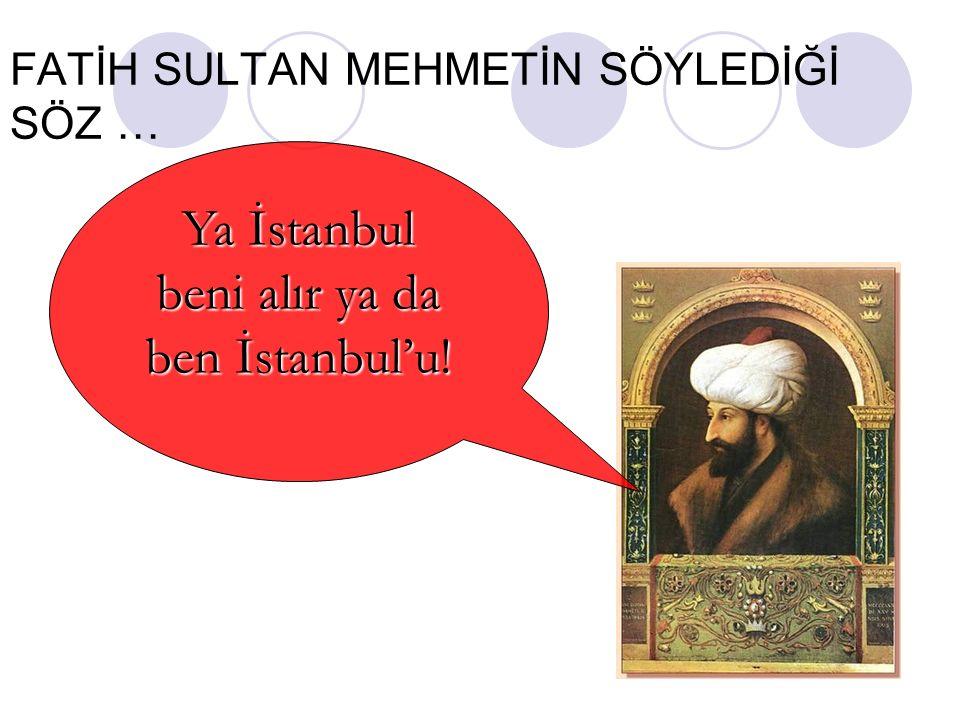 FATİH SULTAN MEHMETİN SÖYLEDİĞİ SÖZ … Ya İstanbul beni alır ya da ben İstanbul'u!