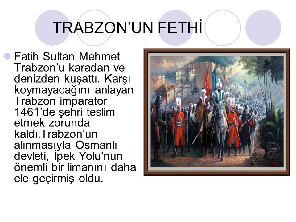 TRABZON'UN FETHİ Fatih Sultan Mehmet Trabzon'u karadan ve denizden kuşattı.