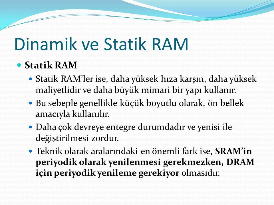 Dinamik ve Statik RAM Statik RAM Statik RAM'ler ise, daha yüksek hıza karşın, daha yüksek maliyetlidir ve daha büyük mimari bir yapı kullanır.