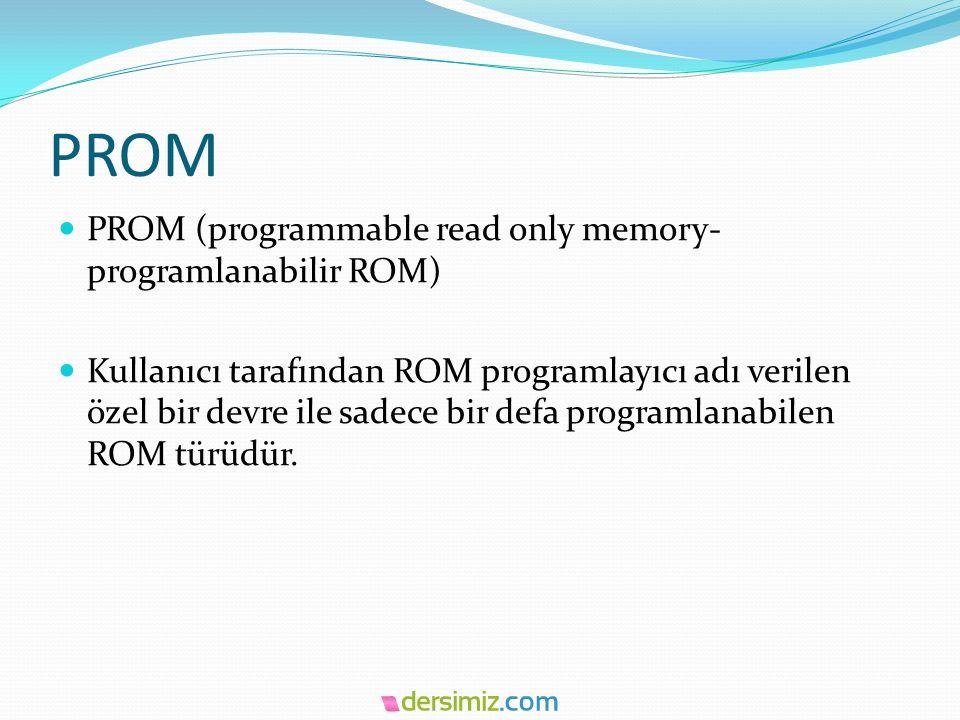 PROM PROM (programmable read only memory- programlanabilir ROM) Kullanıcı tarafından ROM programlayıcı adı verilen özel bir devre ile sadece bir defa programlanabilen ROM türüdür.