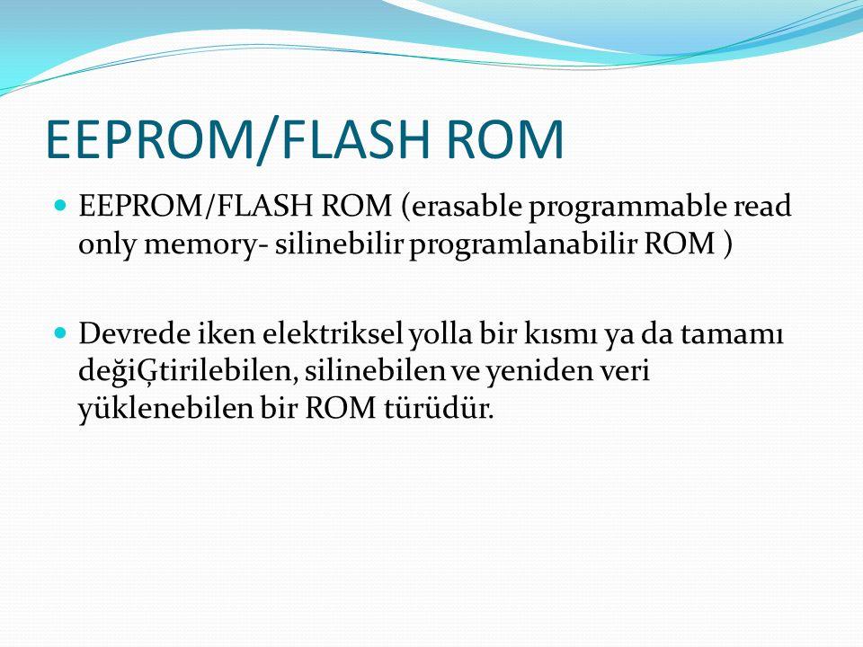 EEPROM/FLASH ROM EEPROM/FLASH ROM (erasable programmable read only memory- silinebilir programlanabilir ROM ) Devrede iken elektriksel yolla bir kısmı ya da tamamı değiĢtirilebilen, silinebilen ve yeniden veri yüklenebilen bir ROM türüdür.