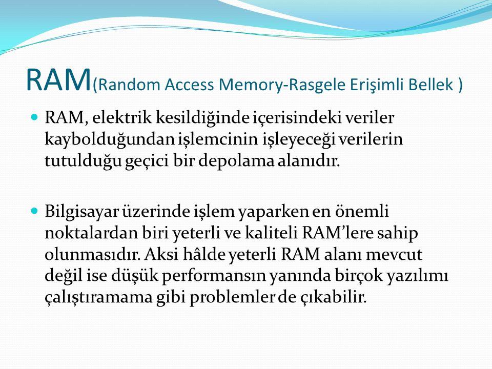 RAM (Random Access Memory-Rasgele Erişimli Bellek ) RAM, elektrik kesildiğinde içerisindeki veriler kaybolduğundan işlemcinin işleyeceği verilerin tutulduğu geçici bir depolama alanıdır.