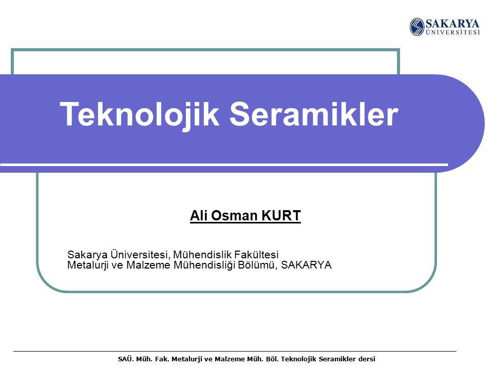 SAÜ. Müh. Fak. Metalurji ve Malzeme Müh. Böl. Teknolojik Seramikler dersi Ali Osman KURT Sakarya Üniversitesi, Mühendislik Fakültesi Metalurji ve Malz