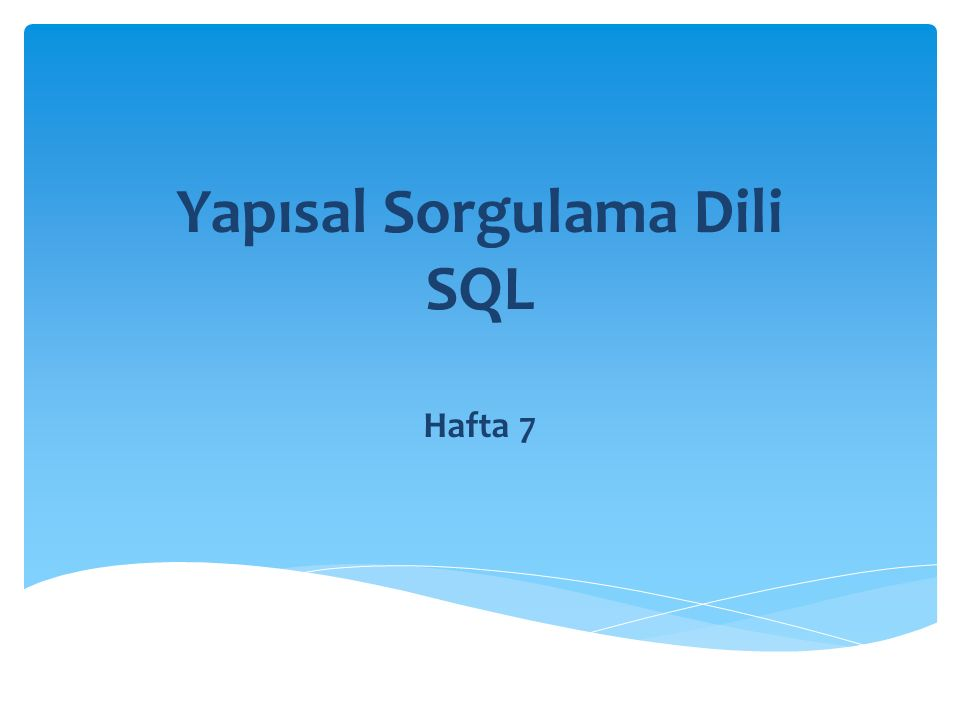 Yapısal Sorgulama Dili SQL Hafta 7