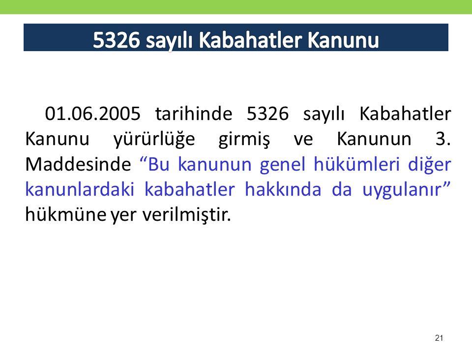 21 01.06.2005 tarihinde 5326 sayılı Kabahatler Kanunu yürürlüğe girmiş ve Kanunun 3.