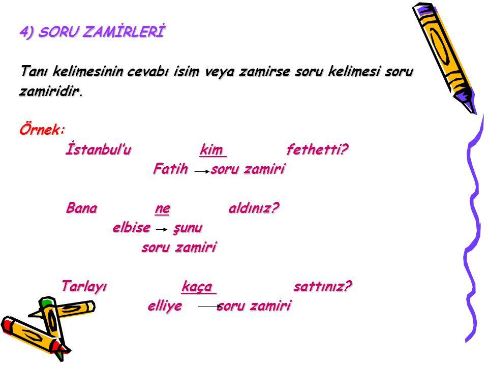 4) SORU ZAMİRLERİ Tanı kelimesinin cevabı isim veya zamirse soru kelimesi soru zamiridir.Örnek: İstanbul'u kim fethetti? İstanbul'u kim fethetti? Fati