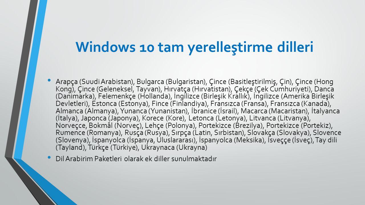 Windows 10 tam yerelleştirme dilleri Arapça (Suudi Arabistan), Bulgarca (Bulgaristan), Çince (Basitleştirilmiş, Çin), Çince (Hong Kong), Çince (Geleneksel, Tayvan), Hırvatça (Hırvatistan), Çekçe (Çek Cumhuriyeti), Danca (Danimarka), Felemenkçe (Hollanda), İngilizce (Birleşik Krallık), İngilizce (Amerika Birleşik Devletleri), Estonca (Estonya), Fince (Finlandiya), Fransızca (Fransa), Fransızca (Kanada), Almanca (Almanya), Yunanca (Yunanistan), İbranice (İsrail), Macarca (Macaristan), İtalyanca (İtalya), Japonca (Japonya), Korece (Kore), Letonca (Letonya), Litvanca (Litvanya), Norveçce, Bokmål (Norveç), Lehçe (Polonya), Portekizce (Brezilya), Portekizce (Portekiz), Rumence (Romanya), Rusça (Rusya), Sırpça (Latin, Sırbistan), Slovakça (Slovakya), Slovence (Slovenya), İspanyolca (İspanya, Uluslararası), İspanyolca (Meksika), İsveççe (İsveç), Tay dili (Tayland), Türkçe (Türkiye), Ukraynaca (Ukrayna) Dil Arabirim Paketleri olarak ek diller sunulmaktadır