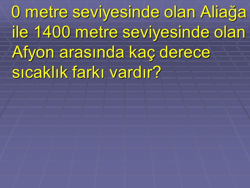 0 metre seviyesinde olan Aliağa ile 1400 metre seviyesinde olan Afyon arasında kaç derece sıcaklık farkı vardır? 0 metre seviyesinde olan Aliağa ile 1