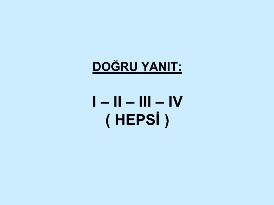 DOĞRU YANIT: I – II – III – IV ( HEPSİ )