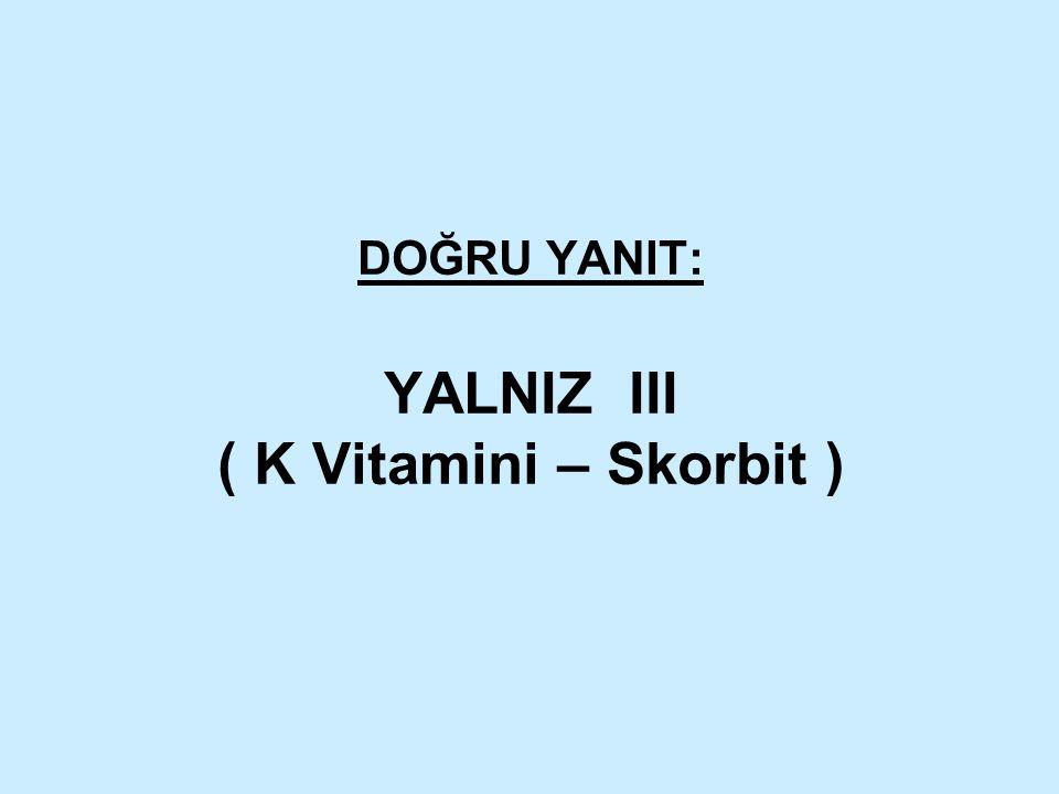 DOĞRU YANIT: YALNIZ III ( K Vitamini – Skorbit )