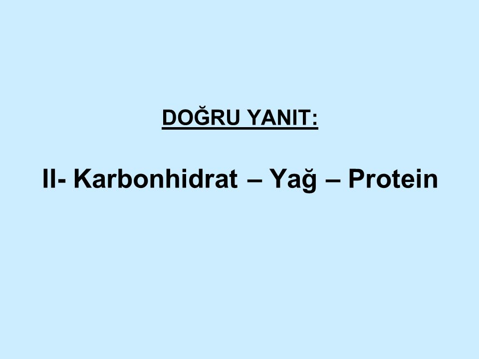DOĞRU YANIT: II- Karbonhidrat – Yağ – Protein