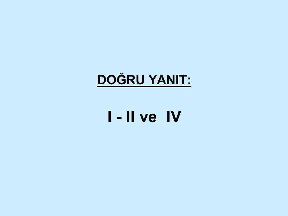 DOĞRU YANIT: I - II ve IV