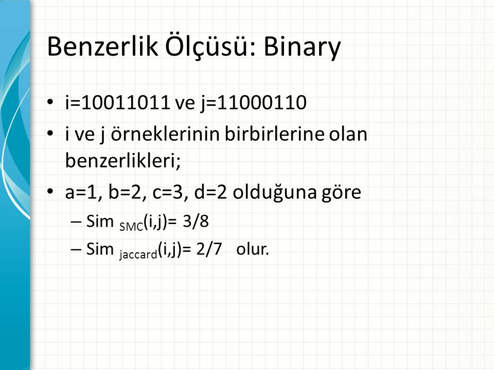 Benzerlik Ölçüsü: Binary i=10011011 ve j=11000110 i ve j örneklerinin birbirlerine olan benzerlikleri; a=1, b=2, c=3, d=2 olduğuna göre – Sim SMC (i,j)= 3/8 – Sim jaccard (i,j)= 2/7 olur.