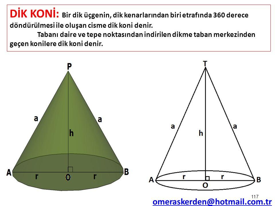 117 DİK KONİ: Bir dik üçgenin, dik kenarlarından biri etrafında 360 derece döndürülmesi ile oluşan cisme dik koni denir. Tabanı daire ve tepe noktasın
