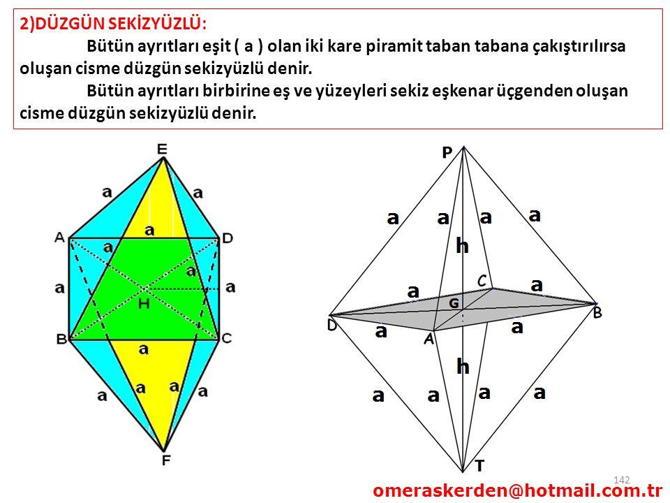142 2)DÜZGÜN SEKİZYÜZLÜ: Bütün ayrıtları eşit ( a ) olan iki kare piramit taban tabana çakıştırılırsa oluşan cisme düzgün sekizyüzlü denir. Bütün ayrı
