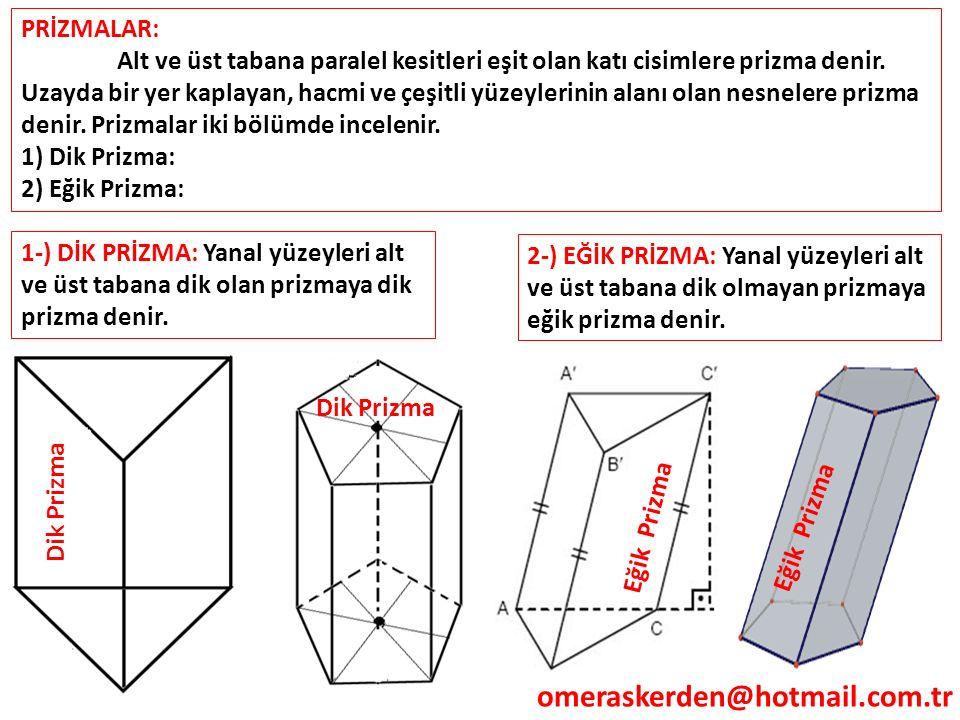 omeraskerden@hotmail.com.tr PRİZMALAR: Alt ve üst tabana paralel kesitleri eşit olan katı cisimlere prizma denir. Uzayda bir yer kaplayan, hacmi ve çe