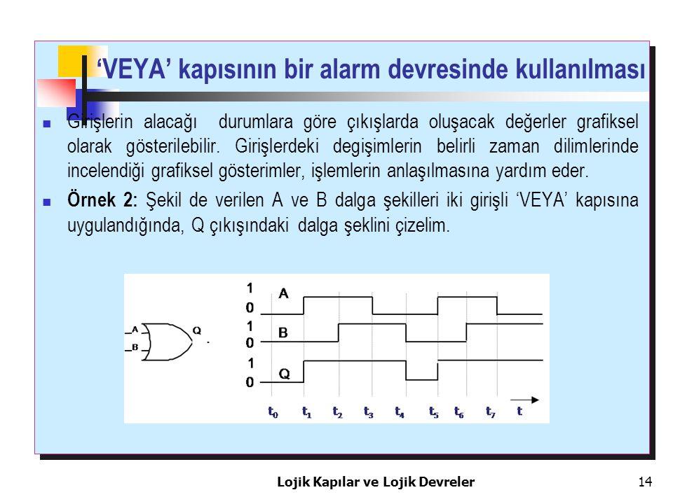 'VEYA' kapısının bir alarm devresinde kullanılması Girişlerin alacağı durumlara göre çıkışlarda oluşacak değerler grafiksel olarak gösterilebilir. Gir