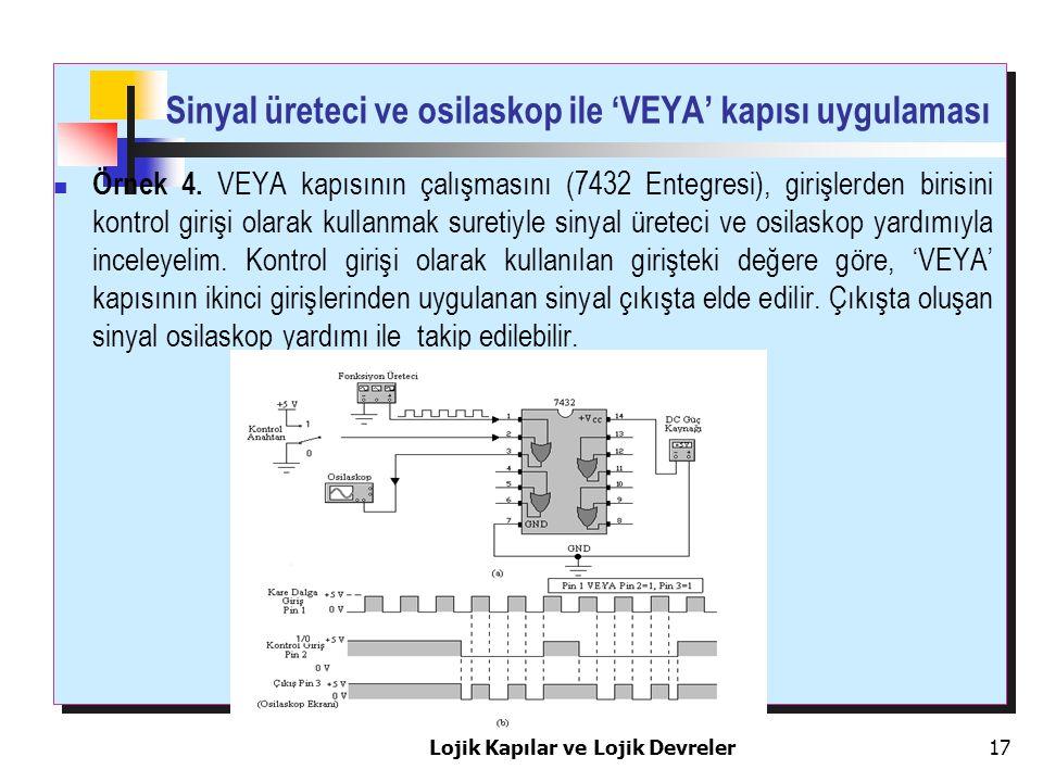 Sinyal üreteci ve osilaskop ile 'VEYA' kapısı uygulaması Örnek 4. VEYA kapısının çalışmasını (7432 Entegresi), girişlerden birisini kontrol girişi ola