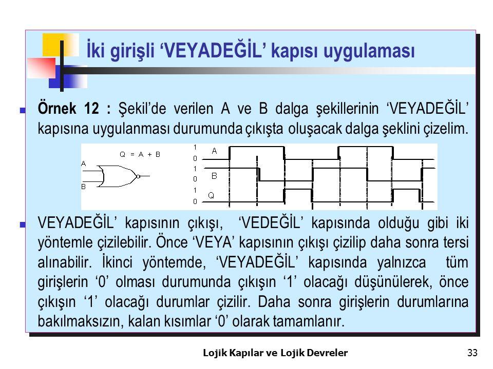 Lojik Kapılar ve Lojik Devreler33 İki girişli 'VEYADEĞİL' kapısı uygulaması Örnek 12 : Şekil'de verilen A ve B dalga şekillerinin 'VEYADEĞİL' kapısına