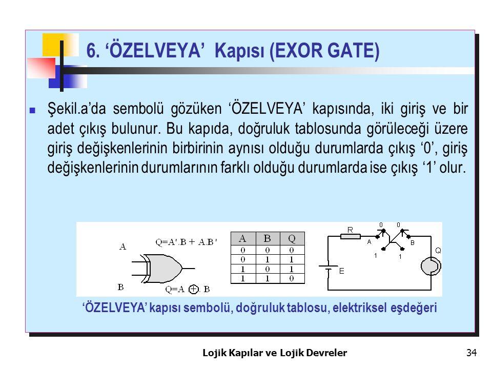 Lojik Kapılar ve Lojik Devreler34 6. 'ÖZELVEYA' Kapısı (EXOR GATE) Şekil.a'da sembolü gözüken 'ÖZELVEYA' kapısında, iki giriş ve bir adet çıkış bulunu
