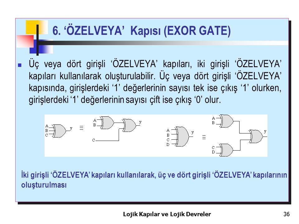 Lojik Kapılar ve Lojik Devreler36 6. 'ÖZELVEYA' Kapısı (EXOR GATE) Üç veya dört girişli 'ÖZELVEYA' kapıları, iki girişli 'ÖZELVEYA' kapıları kullanıla