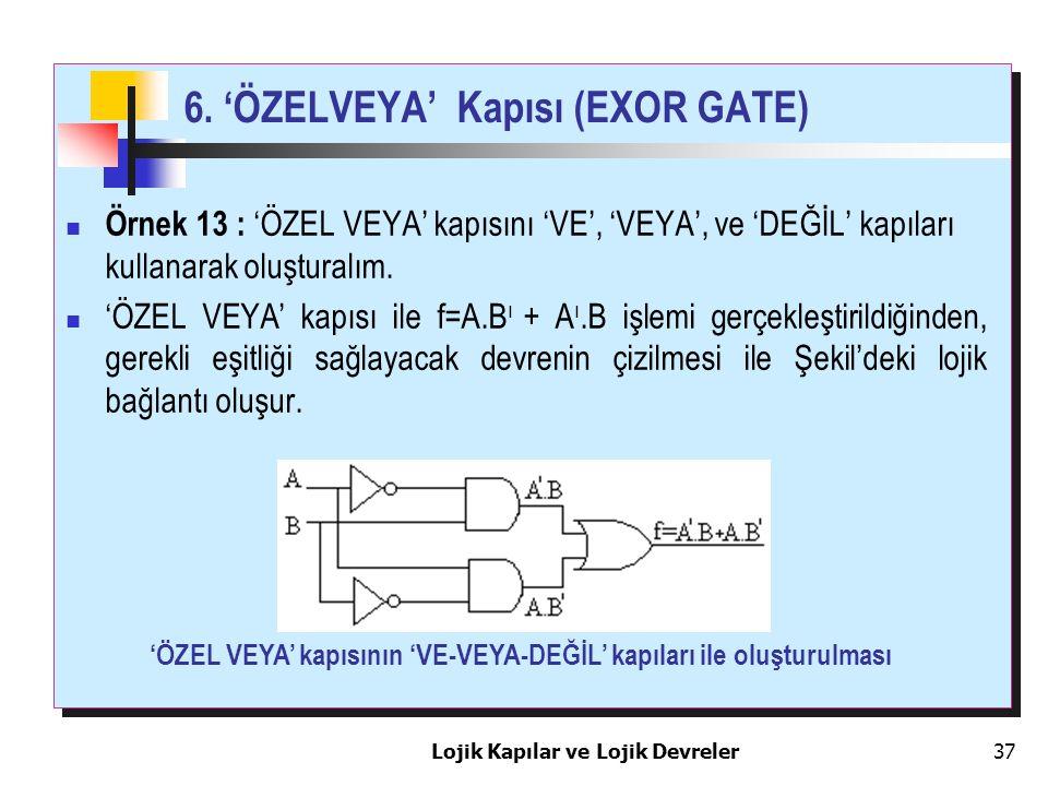 Lojik Kapılar ve Lojik Devreler37 6. 'ÖZELVEYA' Kapısı (EXOR GATE) Örnek 13 : 'ÖZEL VEYA' kapısını 'VE', 'VEYA', ve 'DEĞİL' kapıları kullanarak oluştu
