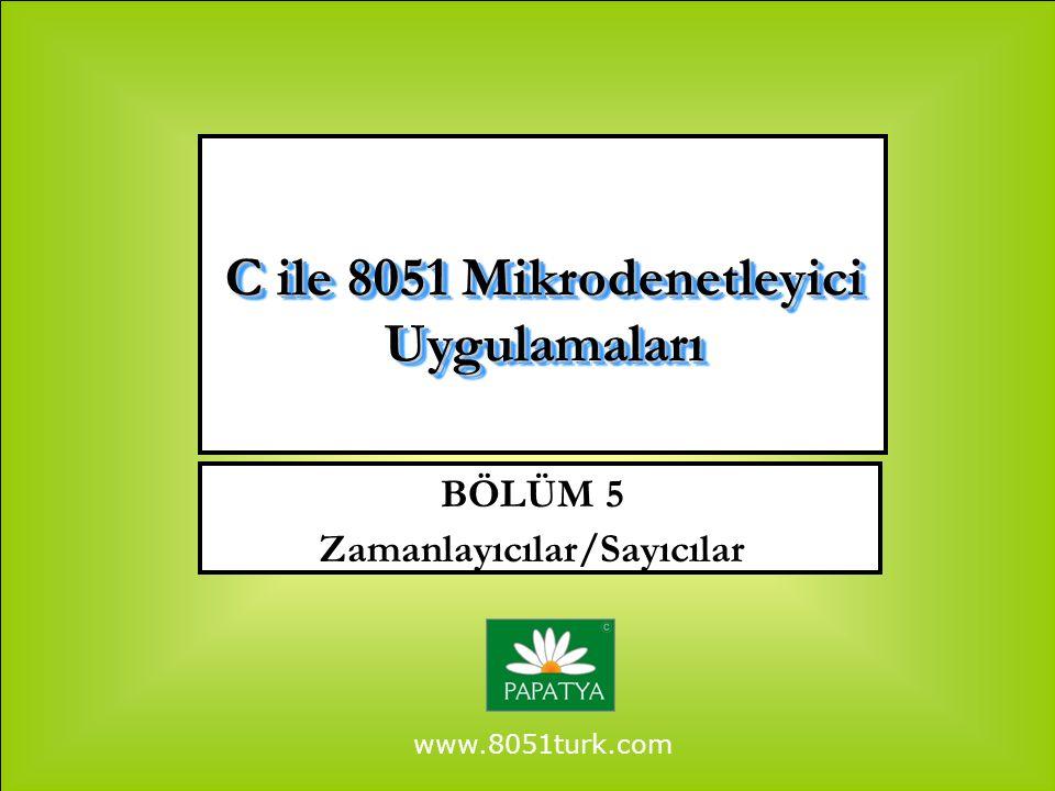 www.8051turk.com BÖLÜM 5 Zamanlayıcılar/Sayıcılar C ile 8051 Mikrodenetleyici Uygulamaları