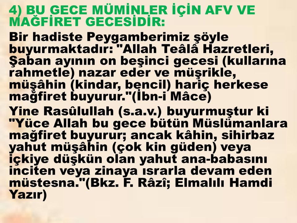4) BU GECE MÜMİNLER İÇİN AFV VE MAĞFİRET GECESİDİR: Bir hadiste Peygamberimiz şöyle buyurmaktadır: Allah Teâlâ Hazretleri, Şaban ayının on beşinci gecesi (kullarına rahmetle) nazar eder ve müşrikle, müşâhin (kindar, bencil) hariç herkese mağfiret buyurur. (İbn-i Mâce) Yine Rasûlullah (s.a.v.) buyurmuştur ki Yüce Allah bu gece bütün Müslümanlara mağfiret buyurur; ancak kâhin, sihirbaz yahut müşâhin (çok kin güden) veya içkiye düşkün olan yahut ana-babasını inciten veya zinaya ısrarla devam eden müstesna. (Bkz.