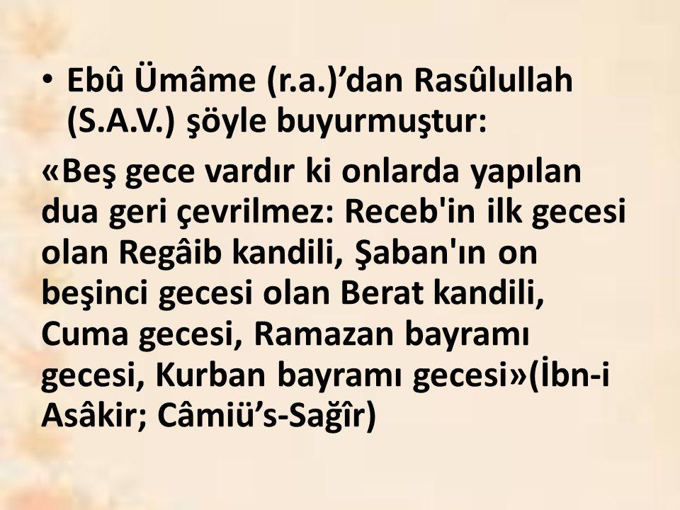 Ebû Ümâme (r.a.)'dan Rasûlullah (S.A.V.) şöyle buyurmuştur: «Beş gece vardır ki onlarda yapılan dua geri çevrilmez: Receb in ilk gecesi olan Regâib kandili, Şaban ın on beşinci gecesi olan Berat kandili, Cuma gecesi, Ramazan bayramı gecesi, Kurban bayramı gecesi»(İbn-i Asâkir; Câmiü's-Sağîr)