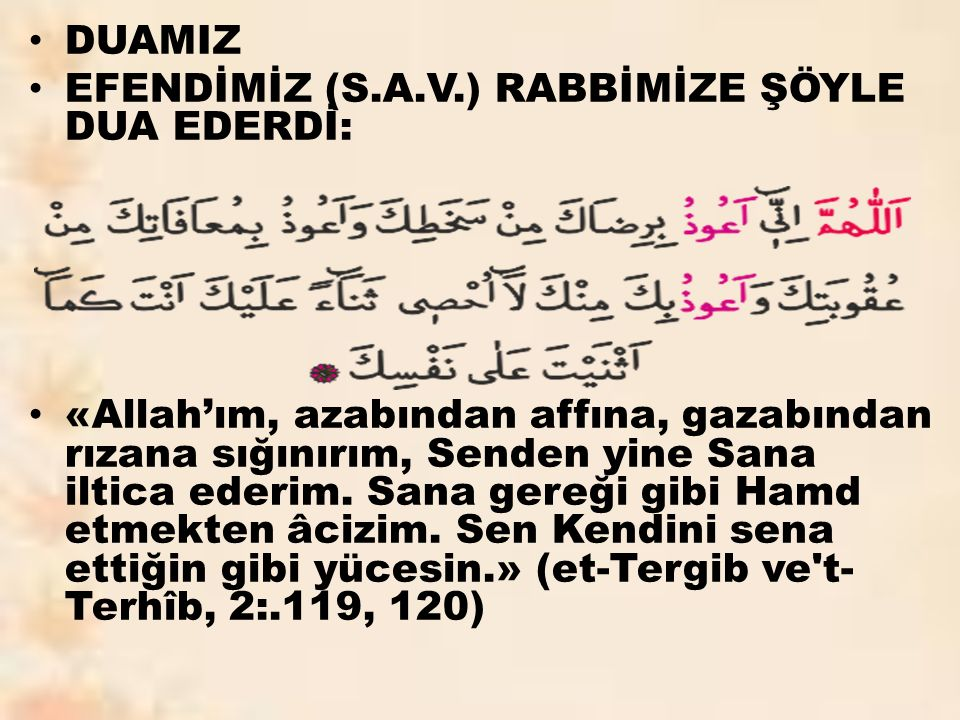 DUAMIZ EFENDİMİZ (S.A.V.) RABBİMİZE ŞÖYLE DUA EDERDİ: «Allah'ım, azabından affına, gazabından rızana sığınırım, Senden yine Sana iltica ederim.