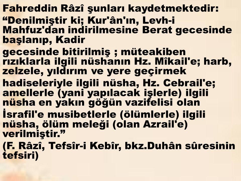 Fahreddin Râzî şunları kaydetmektedir: Denilmiştir ki; Kur ân ın, Levh-i Mahfuz dan indirilmesine Berat gecesinde başlanıp, Kadir gecesinde bitirilmiş ; müteakiben rızıklarla ilgili nüshanın Hz.